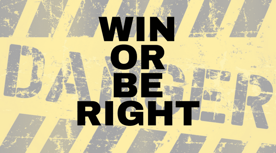 Rather-Win-Than-Be-Right = Danger!