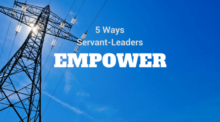 5 Ways Servant-Leaders Empower Others at Work