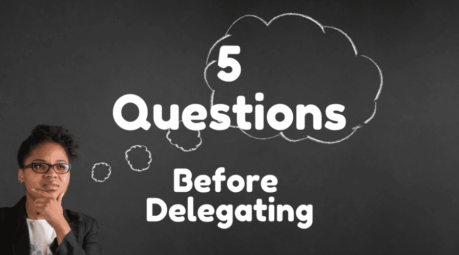 5 Questions Servant-Leaders Ask Before Delegating