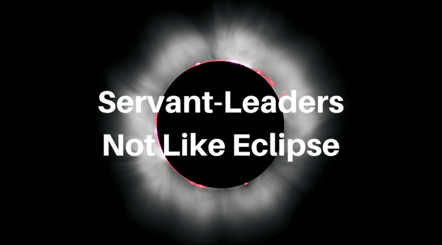 5 Reasons Servant-Leaders Are Not Like a Solar Eclipse