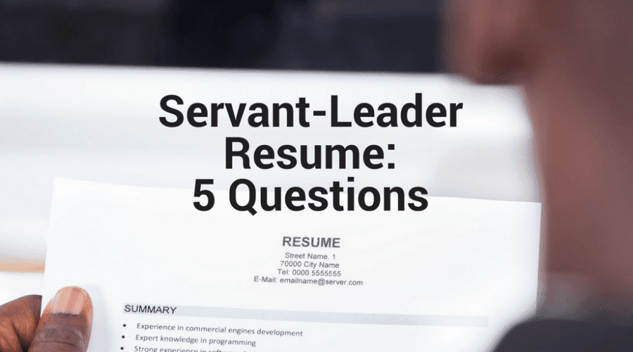 The Servant-Leader Resume: 5 Questions for Reviewers – and Applicants