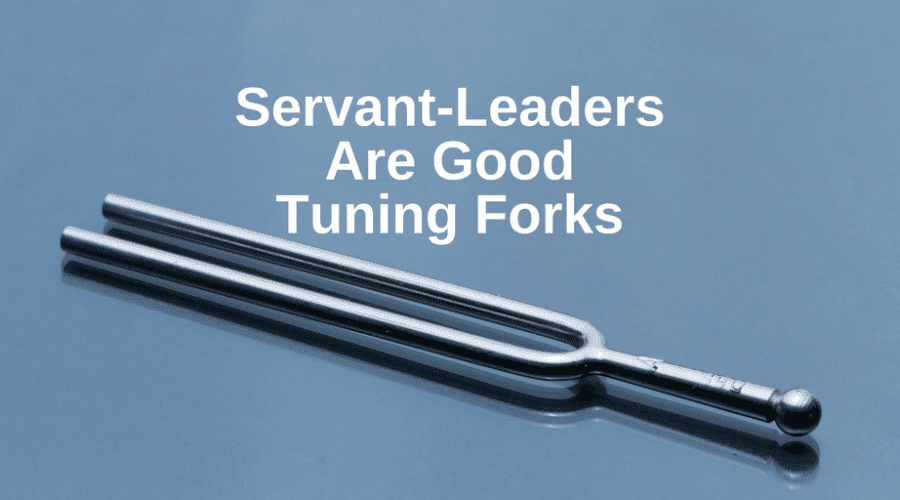 Servant-Leaders Are Good Tuning Forks