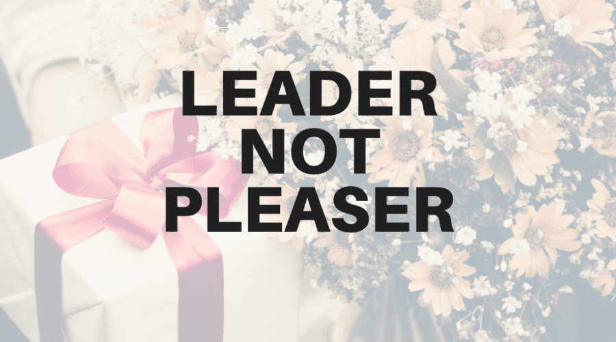 Be a Leader, Not a Pleaser